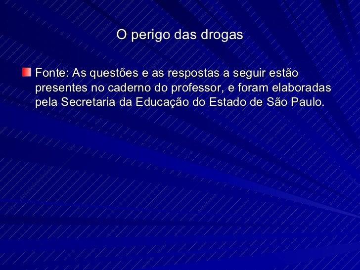 O perigo das drogas <ul><li>Fonte: As questões e as respostas a seguir estão presentes no caderno do professor, e foram el...