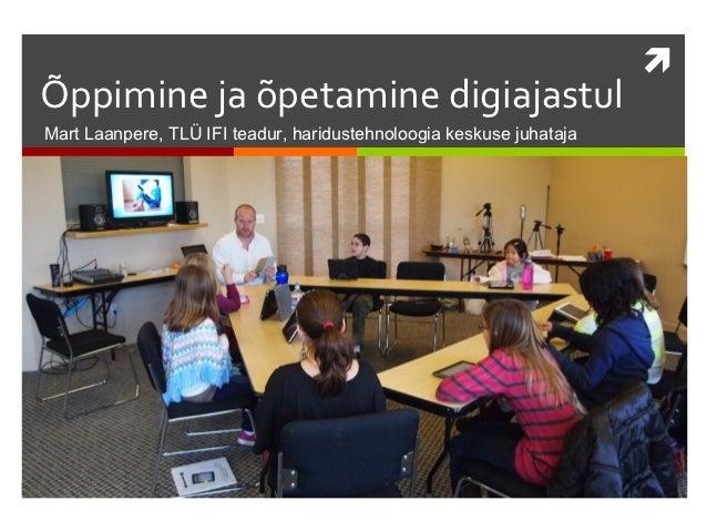 Õppimine ja õpetamine digiajastulMart Laanpere, TLÜ IFI teadur, haridustehnoloogia keskuse juhataja