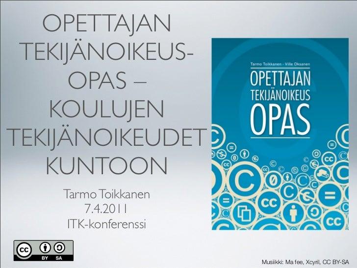 OPETTAJAN TEKIJÄNOIKEUS-      OPAS –   KOULUJENTEKIJÄNOIKEUDET   KUNTOON    Tarmo Toikkanen        7.4.2011     ITK-konfer...
