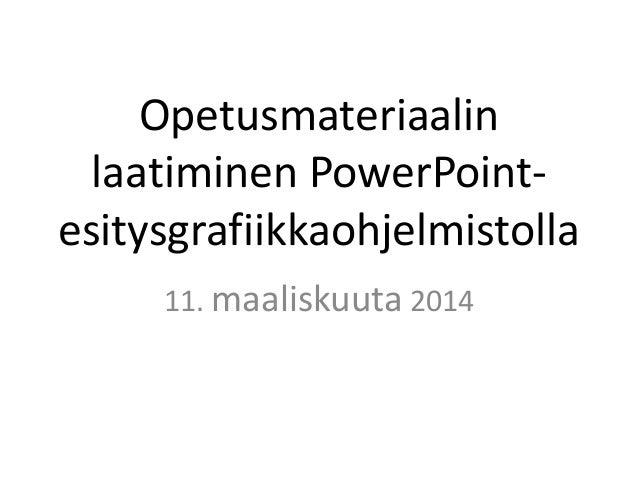 Opetusmateriaalin laatiminen PowerPoint- esitysgrafiikkaohjelmistolla 11. maaliskuuta 2014