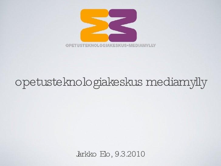 opetusteknologiakeskus mediamylly Jarkko Elo, 9.3.2010