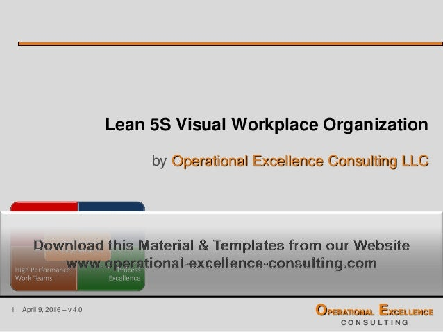1 April 9, 2016 – v 4.0 OPERATIONAL EXCELLENCE C O N S U L T I N G Lean 5S Visual Workplace Organization by Operational Ex...