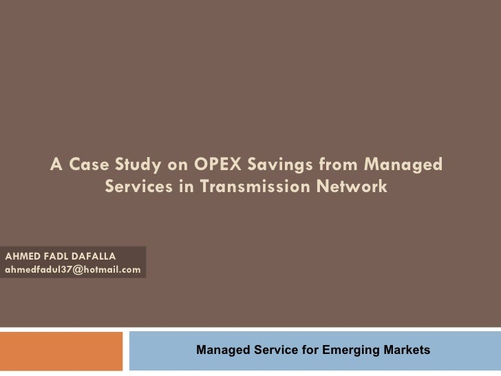 A Case Study on OPEX Savings from Managed Services in Transmission Network AHMED FADL DAFALLA [email_address] Managed Serv...