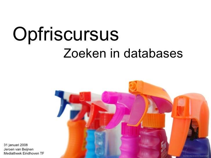Opfriscursus Zoeken in databases 31 januari 2008 Jeroen van Beijnen Mediatheek Eindhoven TF Foto by Rebecca Weeks  http://...