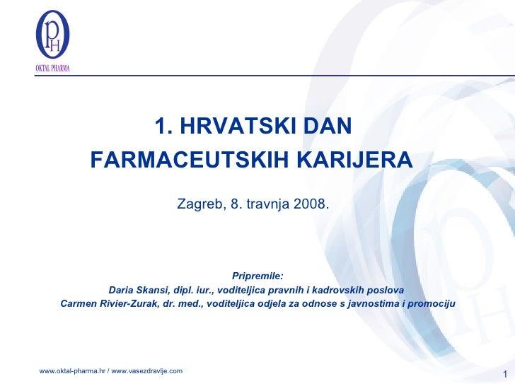 1. HRVATSKI DAN FARMACEUTSKIH KARIJERA   Zagreb, 8. travnja 2008. Pripremile: Daria Skansi, dipl.   iur. , v oditelj ica  ...