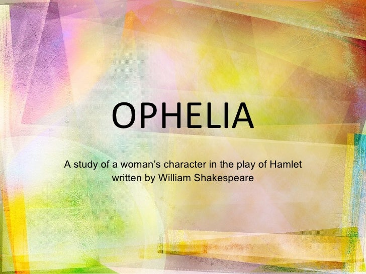 an analysis of the character of ophelia in the play hamlet by william shakespeare Hermeneutics analysis - hamlet by william shakespeare home literary criticism hermeneutics analysis hamlet by william shakespeare and sure, it's extra poisonous for the characters within the play (at least 80% of whom are dead.