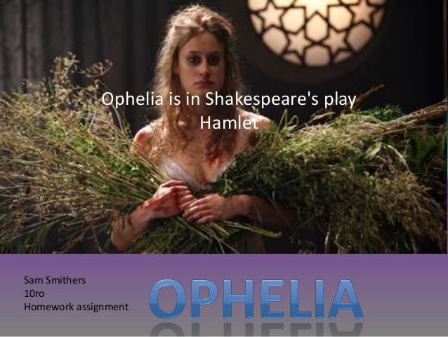 Ophelia is in Shakespeares play                           HamletSam Smithers10roHomework assignment