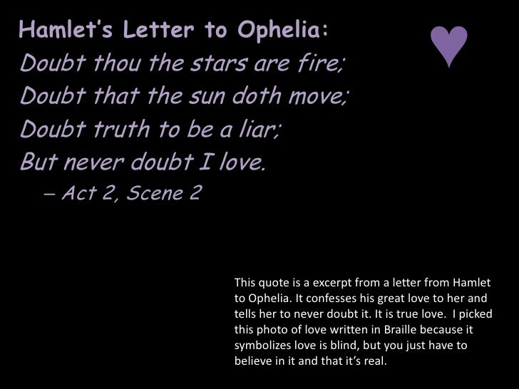 hamlet love for ophelia Hamlet declares his love for ophelia during her funeral he quips that the love of laertes and other blood brothers, could not match the quantity of love he has for ophelia (act 5, scene 1, 270) the love is enormous considering that laertes is ophelia brother whom they grew up together.