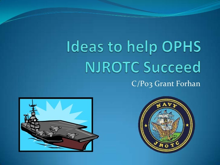 Ideas to help OPHS NJROTC Succeed<br />C/P03 Grant Forhan<br />
