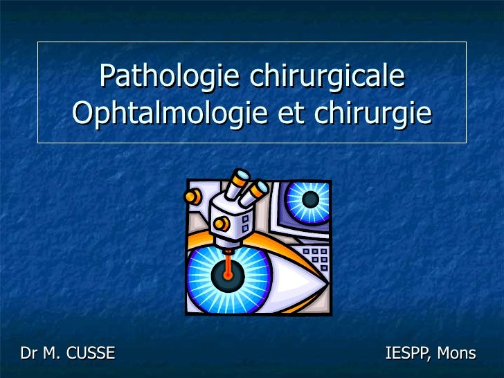 Pathologie chirurgicale Ophtalmologie et chirurgie Dr M. CUSSE  IESPP, Mons