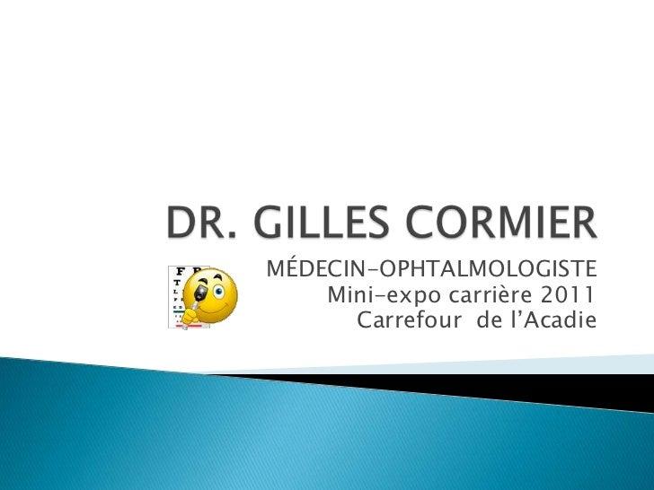 DR. GILLES CORMIER<br />MÉDECIN-OPHTALMOLOGISTE<br />Mini-expo carrière 2011<br />Carrefour  de l'Acadie<br />