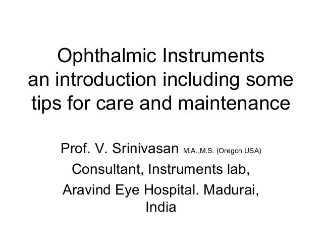 Ophthalmic Instruments an introduction including some tips for care and maintenance Prof. V. Srinivasan M.A.,M.S. (Oregon ...