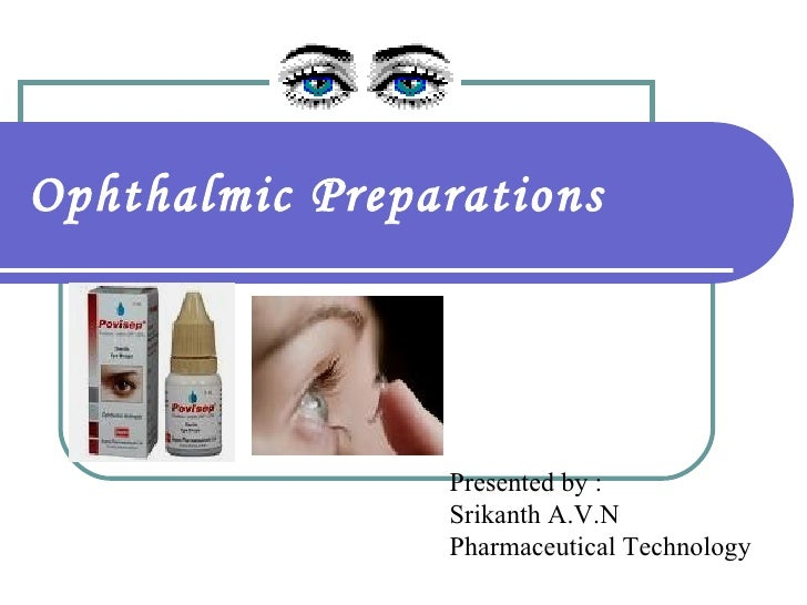 Ophthalmic Preparations Presented by : Srikanth A.V.N Pharmaceutical Technology
