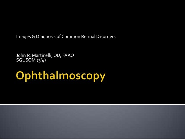 Images & Diagnosis of Common Retinal DisordersJohn R. Martinelli, OD, FAAOSGUSOM (3/4)
