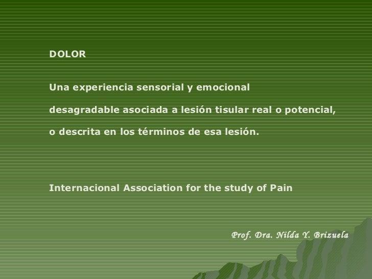 DOLOR Una experiencia sensorial y emocional  desagradable asociada a lesión tisular real o potencial,  o descrita en los t...