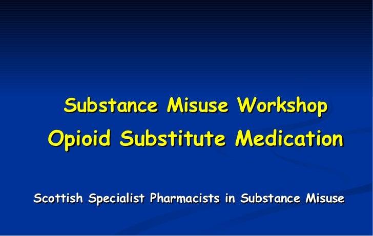 <ul><li>Substance Misuse Workshop </li></ul><ul><li>Opioid Substitute Medication </li></ul><ul><li>Scottish Specialist Pha...