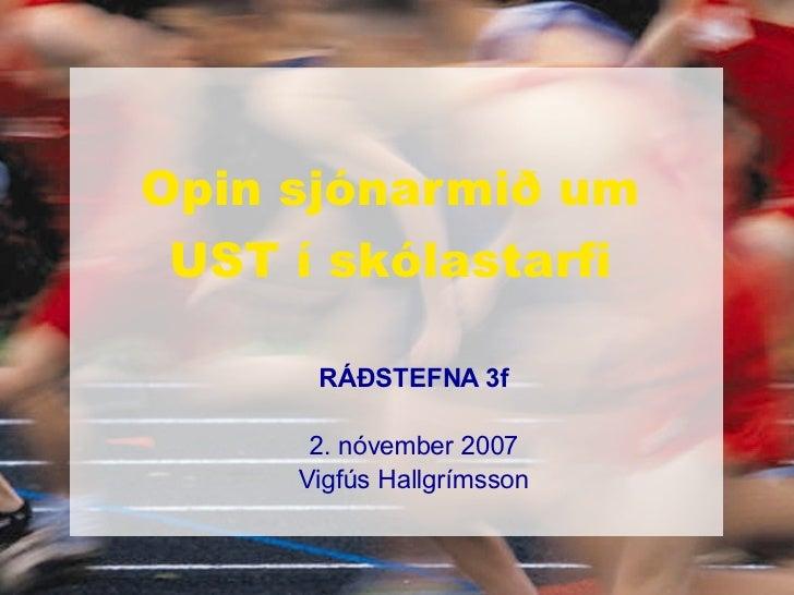 Opin sjónarmið um UST í skólastarfi <ul><ul><li>RÁÐSTEFNA 3f </li></ul></ul><ul><ul><li>2. nóvember 2007 </li></ul></ul><u...