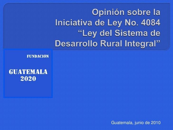 """Opinión sobre laIniciativa de Ley No. 4084  """"Ley del Sistema deDesarrollo Rural Integral""""<br />Guatemala, junio de 2010<br />"""
