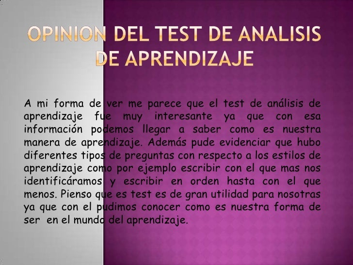 OPINION DEL TEST DE ANALISIS DE APRENDIZAJE<br />A mi forma de ver me parece que el test de análisis de aprendizaje fue mu...