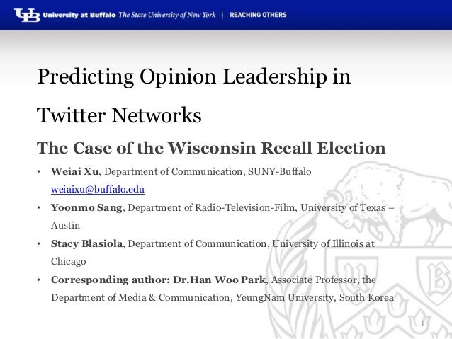 Predicting Opinion Leadership in Twitter Networks The Case of the Wisconsin Recall Election •  Weiai Xu, Department of Com...