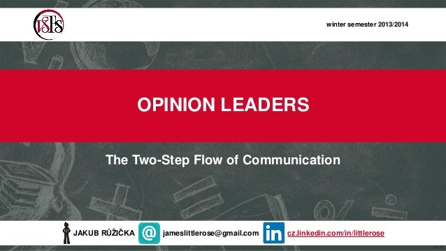winter semester 2013/2014  OPINION LEADERS The Two-Step Flow of Communication  JAKUB RŮŽIČKA  jameslittlerose@gmail.com  c...
