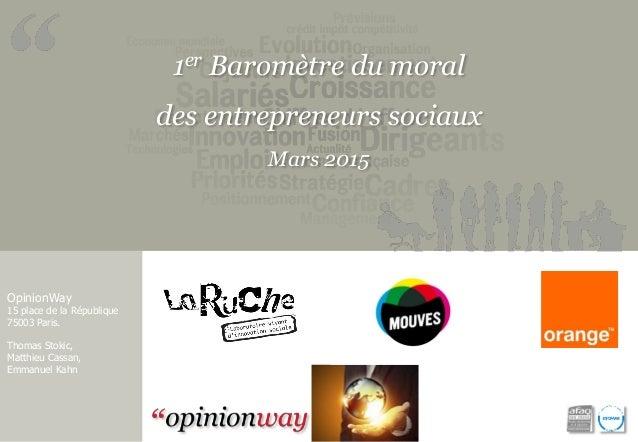 1er Baromètre du moral des entrepreneurs sociaux Mars 2015 OpinionWay 15 place de la République 75003 Paris. Thomas Stokic...