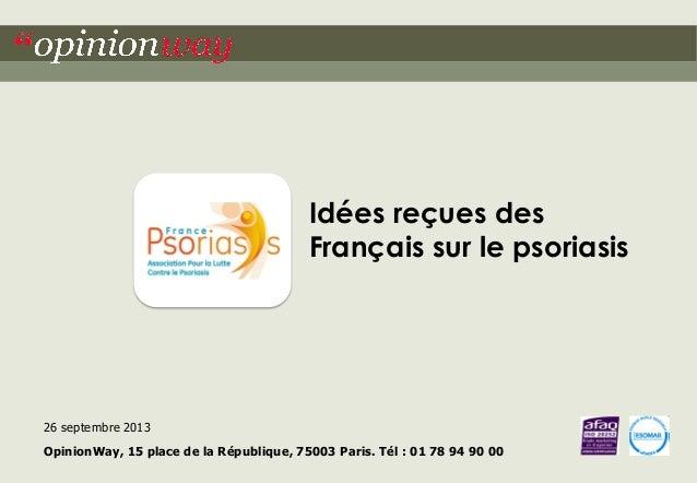 Idées reçues des Français sur le psoriasis  26 septembre 2013 OpinionWay, 15 place de la République, 75003 Paris. Tél : 01...