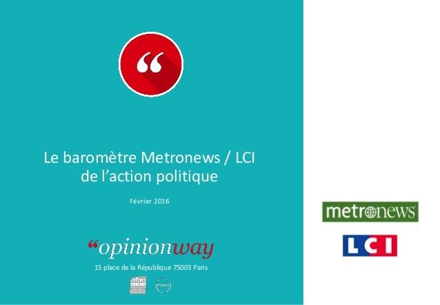 15 place de la République 75003 Paris Le baromètre Metronews / LCI de l'action politique Février 2016