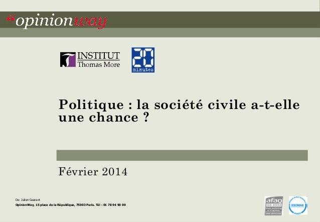 Politique : la société civile a-t-elle une chance ?  Février 2014 De: Julien Goarant  OpinionWay, 15 place de la Républiqu...
