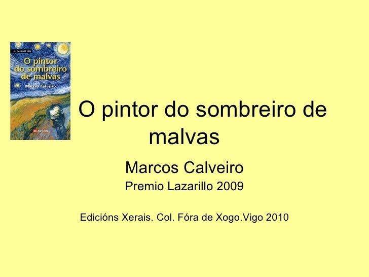 O pintor do sombreiro de malvas Marcos Calveiro Premio Lazarillo 2009 Edicións Xerais. Col. Fóra de Xogo.Vigo 2010