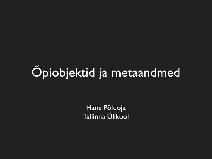 Õpiobjektid ja metaandmed           Hans Põldoja         Tallinna Ülikool