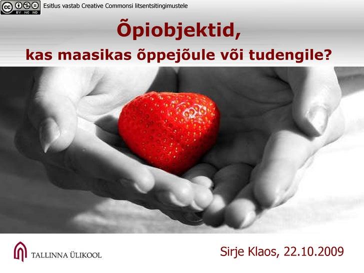 Õpiobjektid,  kas maasikas õppejõule või tudengile?   Esitlus vastab Creative Commonsi litsentsitingimustele  Sirje Klaos,...