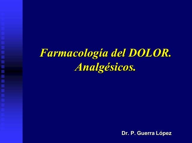 Farmacología del DOLOR.Farmacología del DOLOR.Analgésicos.Analgésicos.Dr. P. Guerra LópezDr. P. Guerra López