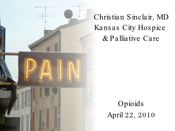 Christian Sinclair, MD Kansas City Hospice  & Palliative Care Opioids April 22, 2010