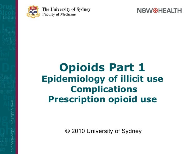 Opioids Part 1 Epidemiology of illicit use  Complications Prescription opioid use © 2010 University of Sydney