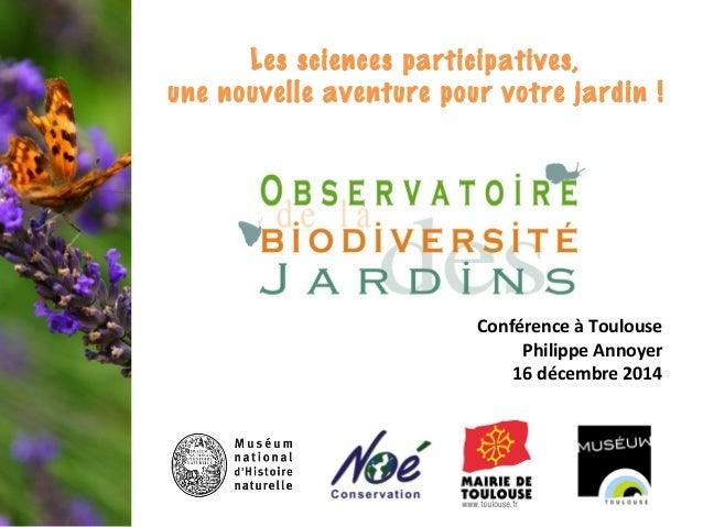 Conférence à Toulouse Philippe Annoyer 16 décembre 2014 Les sciences participatives, une nouvelle aventure pour votre jard...