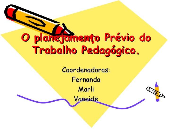 O planejamento Prévio do  Trabalho Pedagógico.       Coordenadoras:          Fernanda            Marli           Vaneide