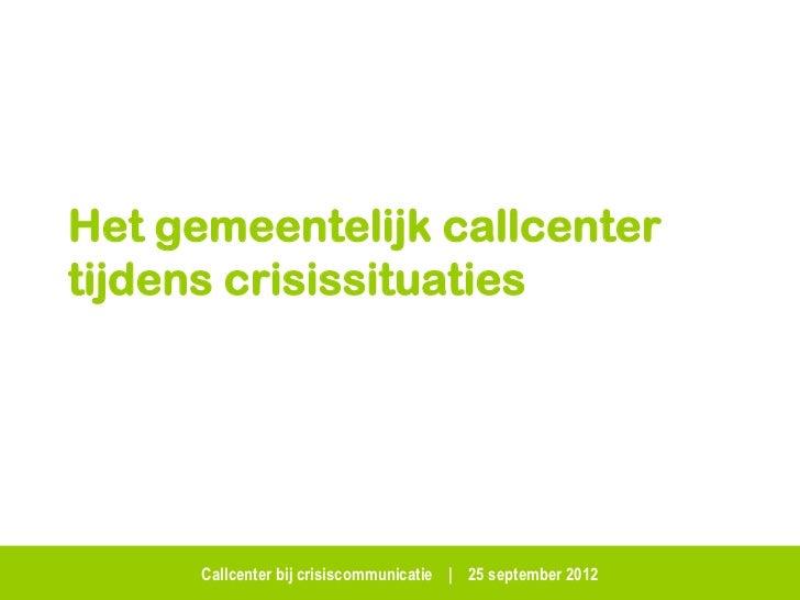 Het gemeentelijk callcentertijdens crisissituaties      Callcenter bij crisiscommunicatie   25 september 2012