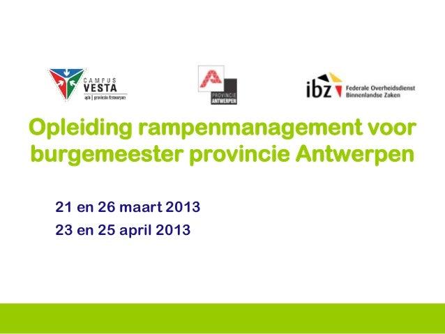 Opleiding rampenmanagement voorburgemeester provincie Antwerpen  21 en 26 maart 2013  23 en 25 april 2013