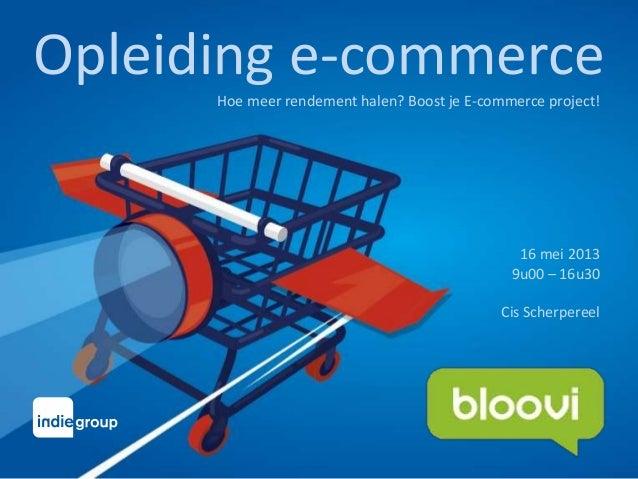 Opleiding e-commerceHoe meer rendement halen? Boost je E-commerce project!16 mei 20139u00 – 16u30Cis Scherpereel