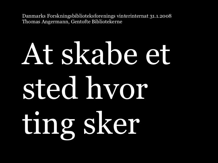 Danmarks Forskningsbiblioteksforenings vinterinternat 31.1.2008 Thomas Angermann, Gentofte Bibliotekerne     At skabe et s...
