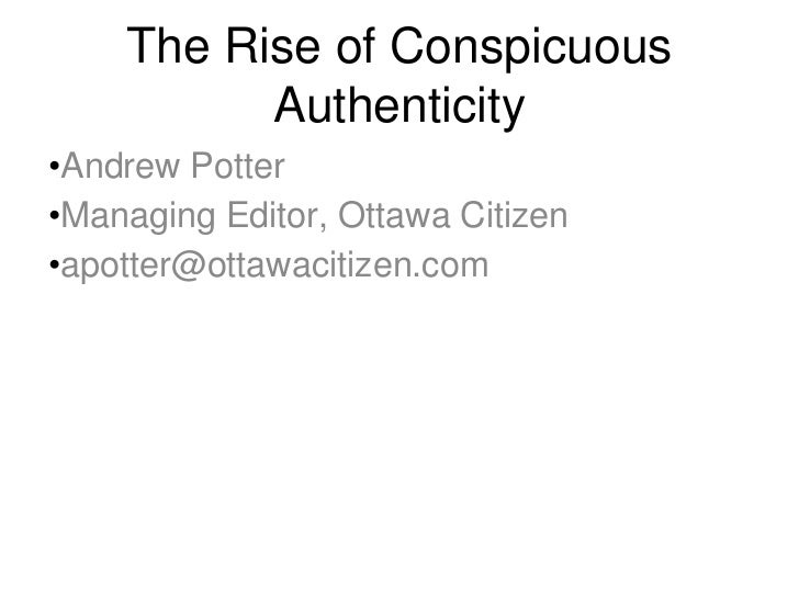 The Rise of Conspicuous          Authenticity•Andrew Potter•Managing Editor, Ottawa Citizen•apotter@ottawacitizen.com