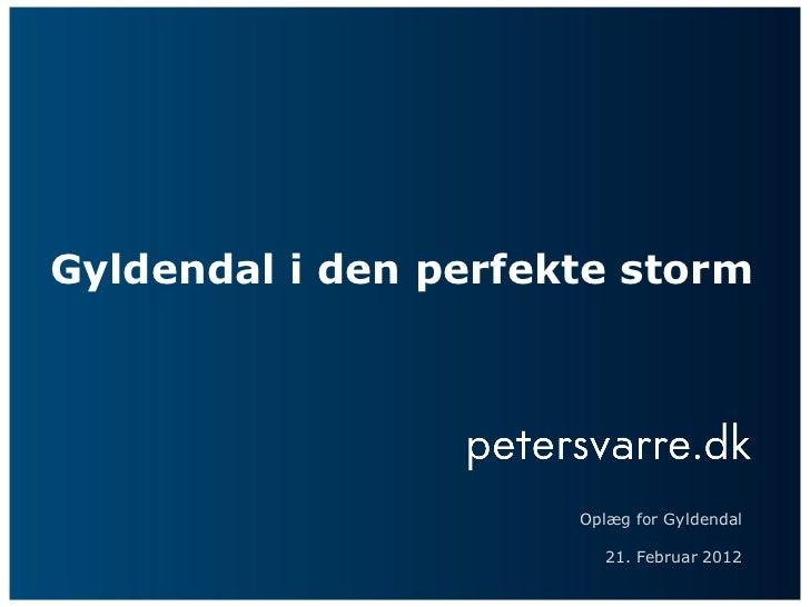Gyldendal i den perfekte storm                      Oplæg for Gyldendal                         21. Februar 2012