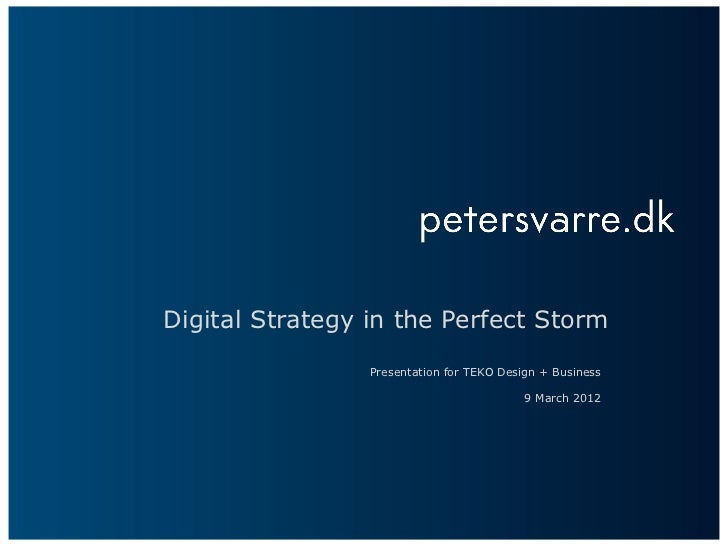 Digital Strategy in the Perfect Storm                 Presentation for TEKO Design + Business                             ...