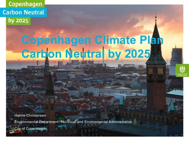 Copenhagen Climate Plan Carbon Neutral by 2025 Hanne Christensen Environmental Department, Technical and Environmental Adm...
