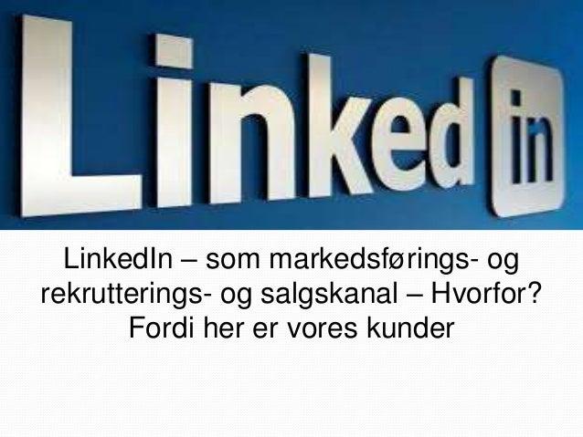 LinkedIn – som markedsførings- og  rekrutterings- og salgskanal – Hvorfor?  Fordi her er vores kunder