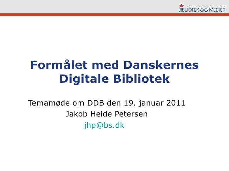 Formålet med Danskernes Digitale Bibliotek Temamøde om DDB den 19. januar 2011 Jakob Heide Petersen [email_address]