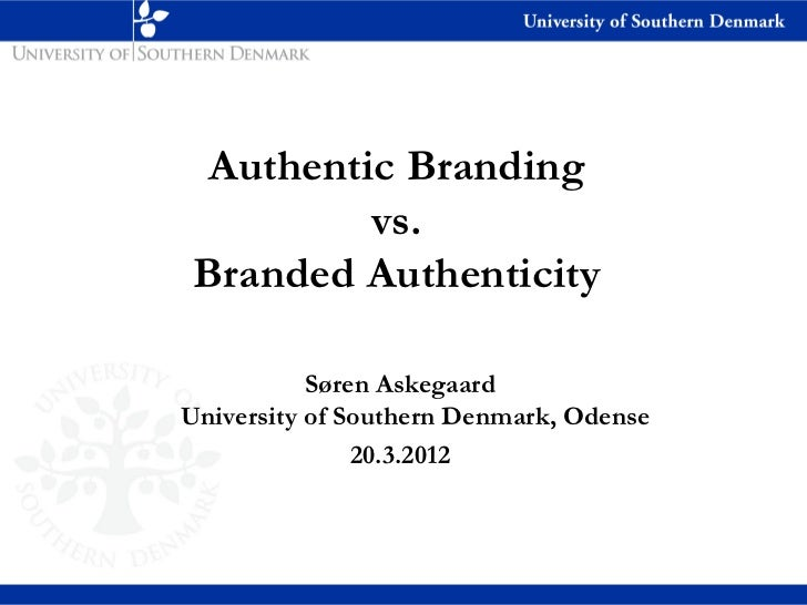 Authentic Branding          vs. Branded Authenticity           Søren AskegaardUniversity of Southern Denmark, Odense      ...