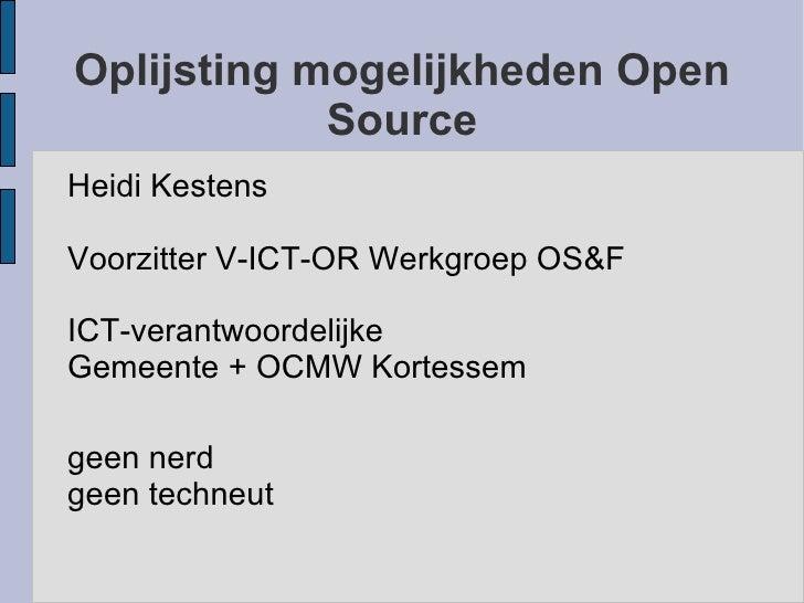 Oplijsting mogelijkheden Open Source <ul><li>Heidi Kestens </li></ul><ul><li>Voorzitter V-ICT-OR Werkgroep OS&F </li></ul>...