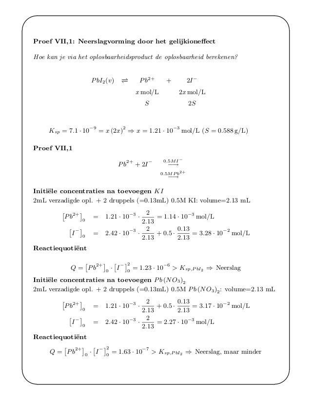 ' & $ % Proef VII,1: Neerslagvorming door het gelijkioneffect Hoe kan je via het oplosbaarheidsproduct de oplosbaarheid ber...